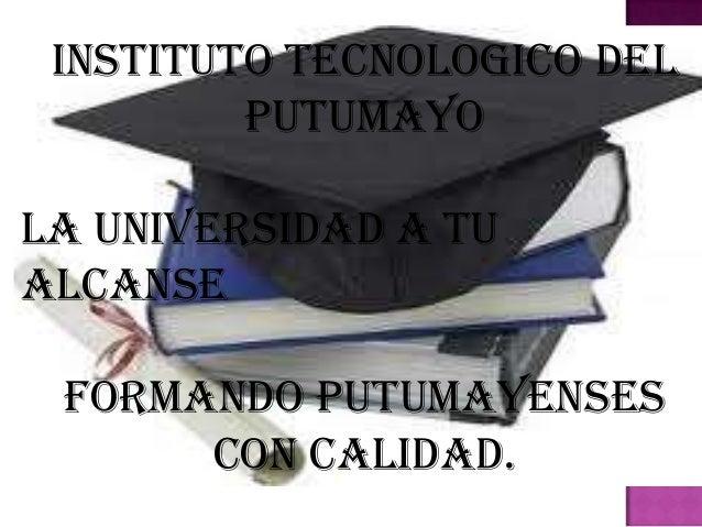 INSTITUTO TECNOLOGICO DEL         PUTUMAYOLA UNIVERSIDAD A TUALCANSE Formando Putumayenses      con Calidad.