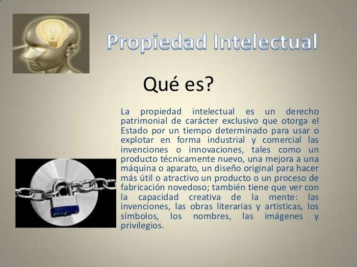 Qué es?<br />La propiedad intelectual es un derecho patrimonial de carácter exclusivo que otorga el Estado por un tiempo d...
