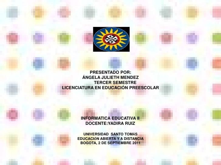 PRESENTADO POR:        ÁNGELA JULIETH MENDEZ            TERCER SEMESTRELICENCIATURA EN EDUCACIÓN PREESCOLAR       INFORMAT...