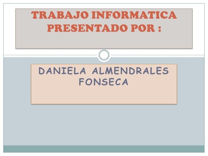 TRABAJO INFORMATICA  PRESENTADO POR :DANIELA ALMENDRALES      FONSECA