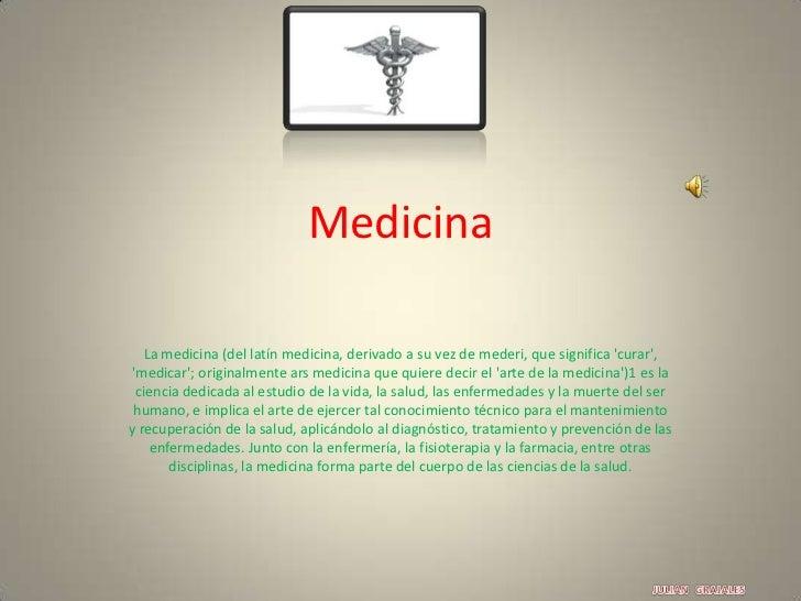 Medicina<br />La medicina (del latín medicina, derivado a su vez de mederi, que significa 'curar', 'medicar'; originalment...