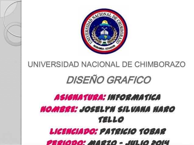 UNIVERSIDAD NACIONAL DE CHIMBORAZO DISEÑO GRAFICO ASIGNATURA: INFORMATICA NOMBRE: Joselyn Silvana Haro Tello LICENCIADO: P...