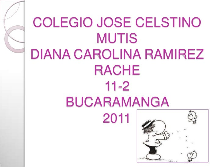 COLEGIO JOSE CELSTINO MUTISDIANA CAROLINA RAMIREZ RACHE 11-2BUCARAMANGA 2011<br />