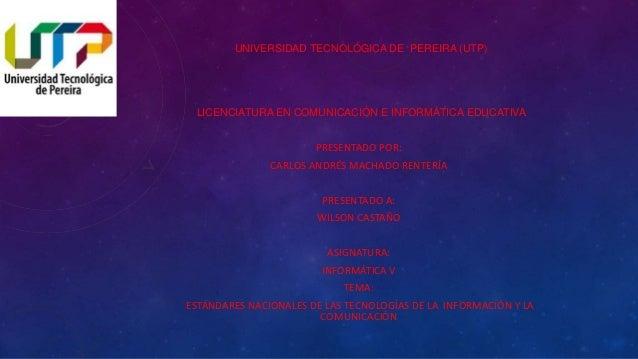 UNIVERSIDAD TECNOLÓGICA DE PEREIRA (UTP)  LICENCIATURA EN COMUNICACIÓN E INFORMÁTICA EDUCATIVA  PRESENTADO POR:  CARLOS AN...