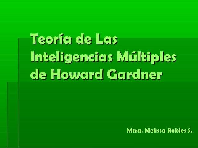 Teoría de LasTeoría de LasInteligencias MúltiplesInteligencias Múltiplesde Howard Gardnerde Howard GardnerMtra. Melissa Ro...