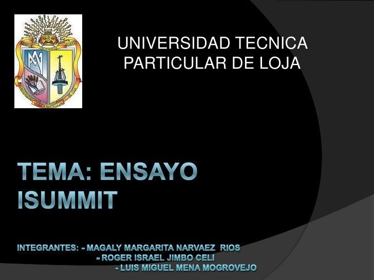 UNIVERSIDAD TECNICA PARTICULAR DE LOJA<br />TEMA: Ensayo isummitintegrantes: - Magaly margarita narvaez  rios             ...