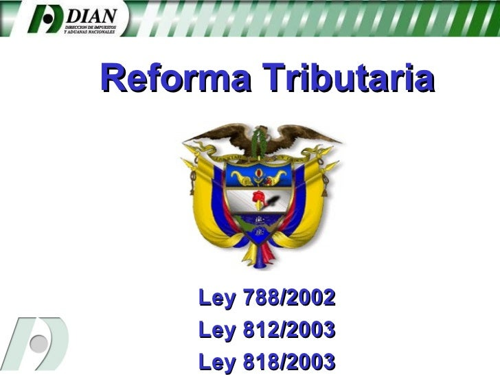 Reforma Tributaria Ley 788/2002 Ley 812/2003 Ley 818/2003