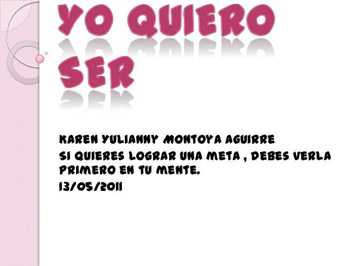 YO QUIERO SER<br />Karen Yulianny Montoya Aguirre<br />Si quieres lograr una meta , debes verla primero en tu mente.<br />...