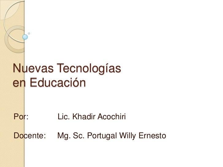 Nuevas Tecnologíasen EducaciónPor:       Lic. Khadir AcochiriDocente:   Mg. Sc. Portugal Willy Ernesto