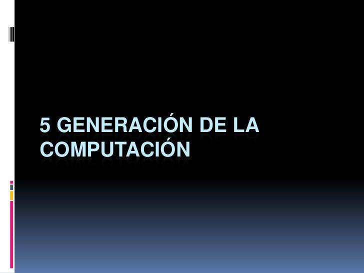 5 generación de la computación <br />