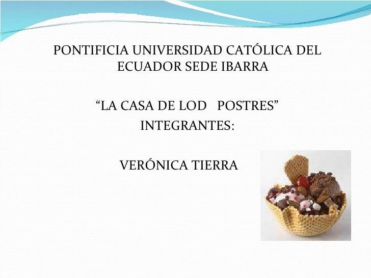 """<ul><li>PONTIFICIA UNIVERSIDAD CATÓLICA DEL ECUADOR SEDE IBARRA </li></ul><ul><li>"""" LA CASA DE LOD  POSTRES"""" </li></ul><ul..."""