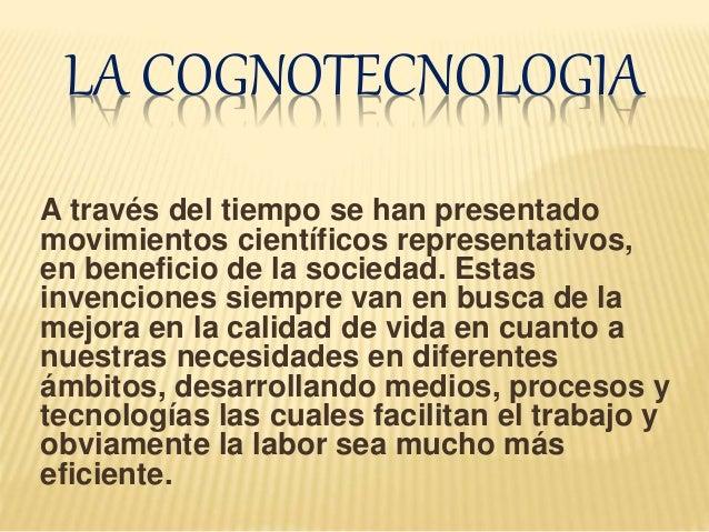 LA COGNOTECNOLOGIA A través del tiempo se han presentado movimientos científicos representativos, en beneficio de la socie...