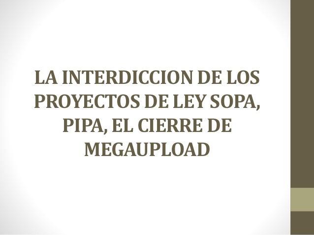LA INTERDICCION DE LOS PROYECTOS DE LEY SOPA, PIPA, EL CIERRE DE MEGAUPLOAD