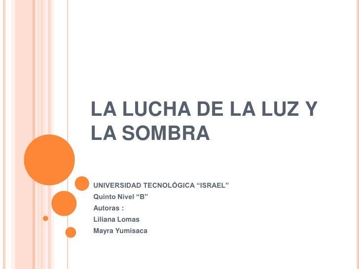 """LA LUCHA DE LA LUZ Y LA SOMBRA<br />UNIVERSIDAD TECNOLÓGICA """"ISRAEL""""<br />Quinto Nivel """"B""""<br />Autoras : <br />Liliana Lo..."""