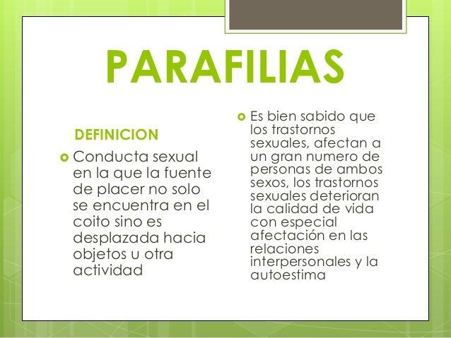 PARAFILIAS DEFINICION  Conducta sexual en la que la fuente de placer no solo se encuentra en el coito sino es desplazada ...