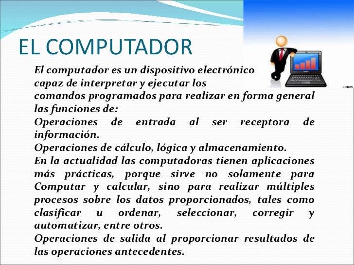 El computador es un dispositivo electrónico  capaz de interpretar y ejecutar los  comandos programados para realizar en fo...