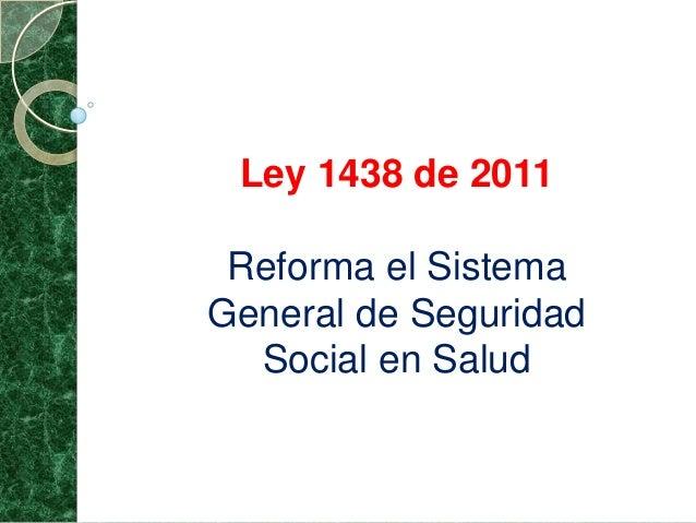 Ley 1438 de 2011Reforma el SistemaGeneral de SeguridadSocial en Salud