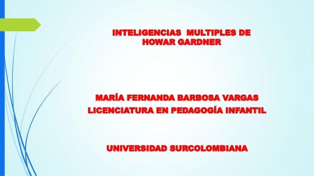 INTELIGENCIAS MULTIPLES DE HOWAR GARDNER MARÍA FERNANDA BARBOSA VARGAS LICENCIATURA EN PEDAGOGÍA INFANTIL UNIVERSIDAD SURC...