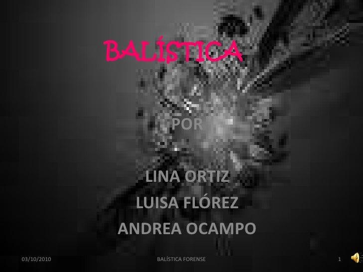 BALÍSTICA<br />POR<br />LINA ORTIZ<br />LUISA FLÓREZ<br />ANDREA OCAMPO<br />03/10/2010<br />1<br />BALÍSTICA FORENSE<br />