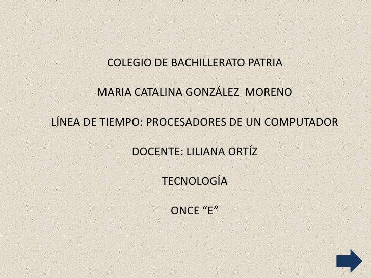 COLEGIO DE BACHILLERATO PATRIA       MARIA CATALINA GONZÁLEZ MORENOLÍNEA DE TIEMPO: PROCESADORES DE UN COMPUTADOR         ...