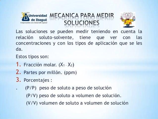 Las soluciones se pueden medir teniendo en cuenta la relación soluto-solvente, tiene que ver con las concentraciones y con...