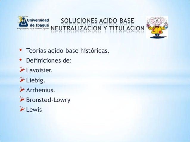 • Teorías acido-base históricas. • Definiciones de: Lavoisier. Liebig. Arrhenius. Bronsted-Lowry Lewis