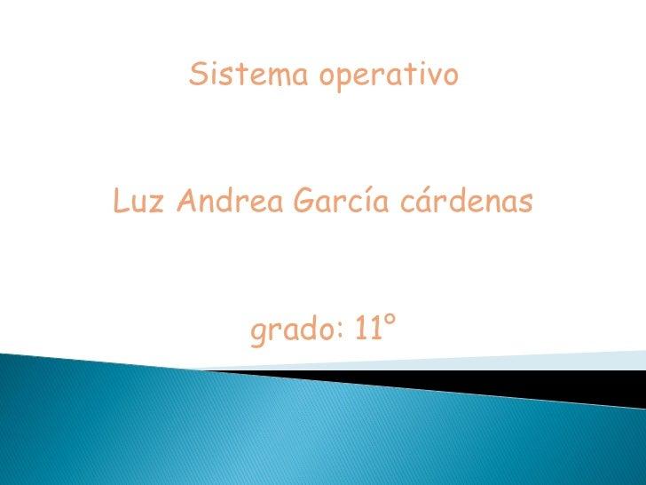 Sistema operativoLuz Andrea García cárdenas        grado: 11°