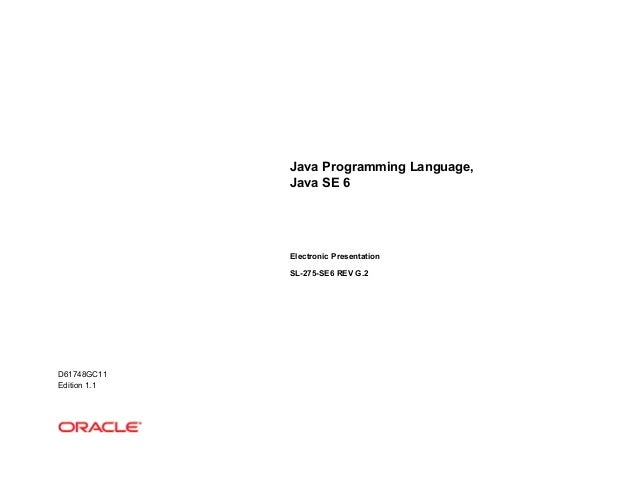 Java Programming Language, Java SE 6 Electronic Presentation SL-275-SE6 REV G.2 D61748GC11 Edition 1.1