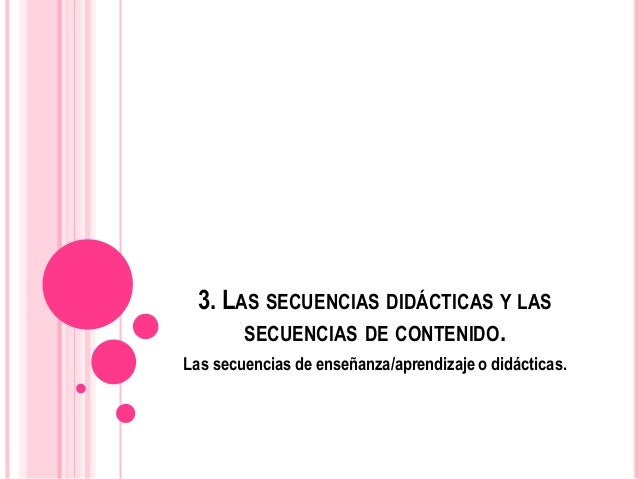 3. LAS SECUENCIAS DIDÁCTICAS Y LAS SECUENCIAS DE CONTENIDO. Las secuencias de enseñanza/aprendizaje o didácticas.