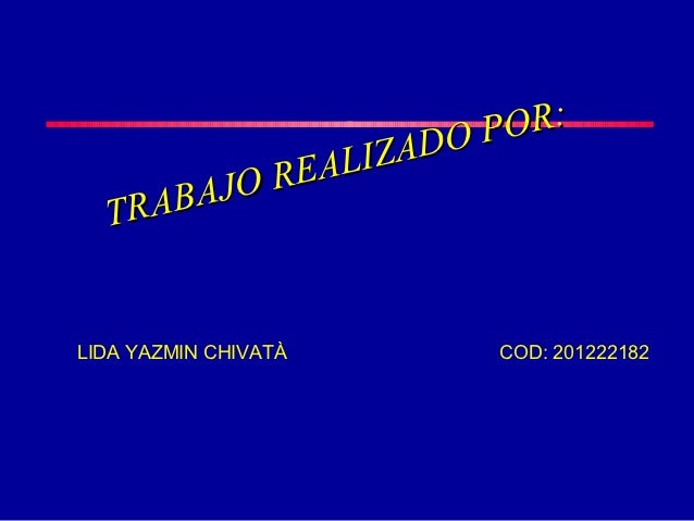 DO POR:          REALIZA  TRABAJOLIDA YAZMIN CHIVATÀ   COD: 201222182