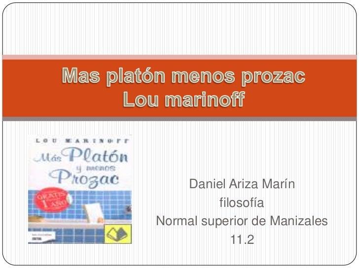 Mas platón menos prozacLou marinoff<br />Daniel Ariza Marín<br />filosofía<br />Normal superior de Manizales<br />11.2<br />