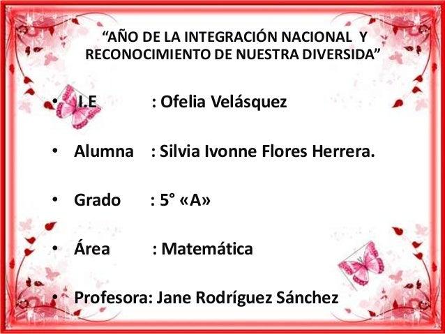 """""""AÑO DE LA INTEGRACIÓN NACIONAL Y     RECONOCIMIENTO DE NUESTRA DIVERSIDA""""•   I.E      : Ofelia Velásquez• Alumna : Silvia..."""