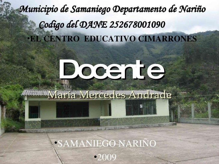 Docente María Mercedes Andrade <ul><li>EL CENTRO  EDUCATIVO CIMARRONES </li></ul><ul><li>SAMANIEGO NARIÑO </li></ul><ul><l...