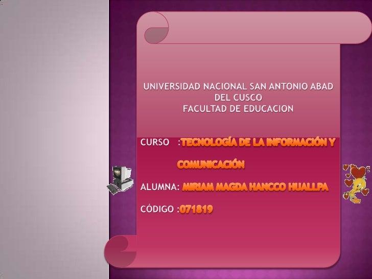 UNIVERSIDAD NACIONAL SAN ANTONIO ABAD DEL CUSCO<br />FACULTAD DE EDUCACION<br />CURSO   :TECNOLOGÍA DE LA INFORMACIÓN Y  ...