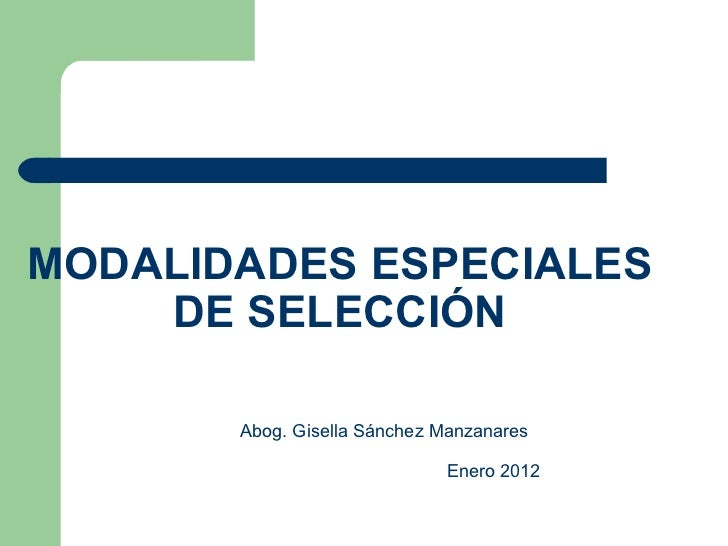 MODALIDADES ESPECIALES DE SELECCIÓN Abog. Gisella Sánchez Manzanares Enero 2012