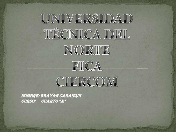 """UNIVERSIDAD TÉCNICA DEL<br />NORTE<br />FICA<br />CIERCOM<br />NOMBRE: BRAYAN CARANQUI<br />CURSO:     CUARTO """"A""""<br />"""