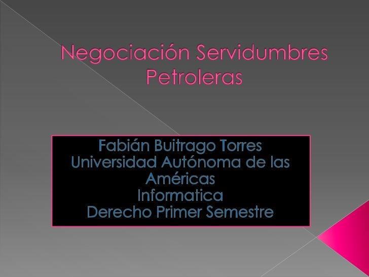 Negociación Servidumbres Petroleras<br />Fabián Buitrago Torres<br />Universidad Autónoma de las Américas <br />Informatic...