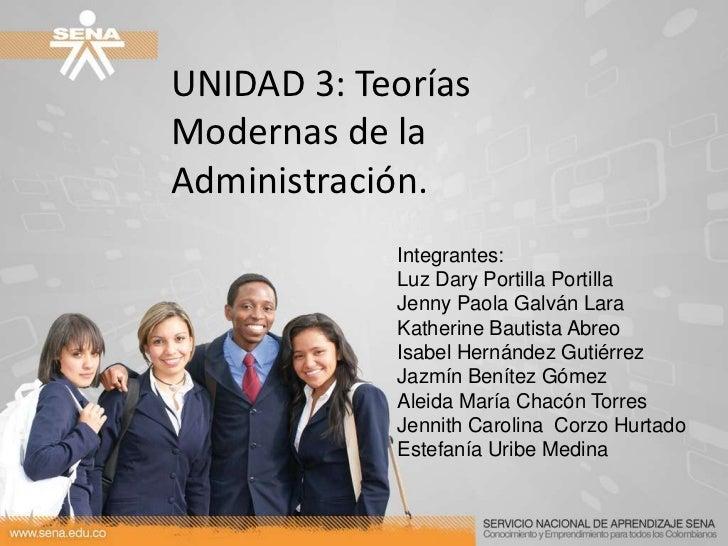 UNIDAD 3: Teorías Modernas de la Administración.<br />Integrantes:<br />Luz Dary Portilla Portilla<br />Jenny Paola Galván...