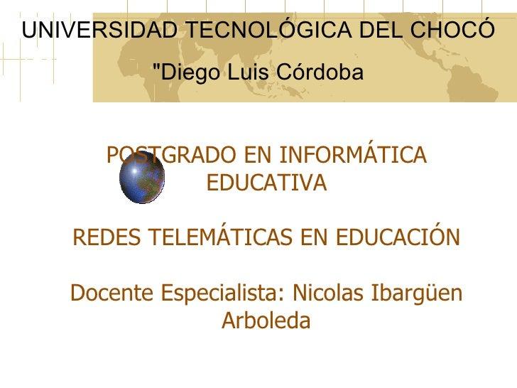 """UNIVERSIDAD TECNOLÓGICA DEL CHOCÓ          """"Diego Luis Córdoba      POSTGRADO EN INFORMÁTICA             EDUCATIVA   REDES..."""