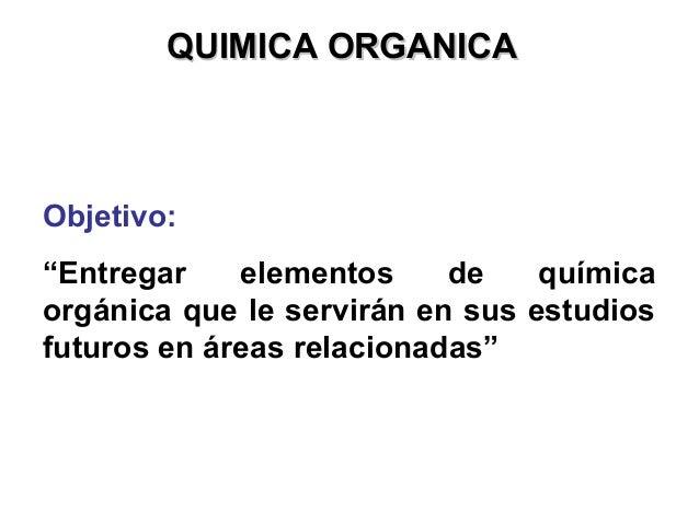 """QUIMICA ORGANICAQUIMICA ORGANICA Objetivo: """"Entregar elementos de química orgánica que le servirán en sus estudios futuros..."""