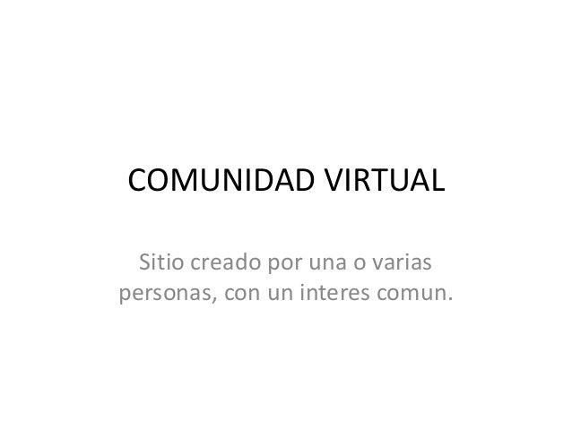 COMUNIDAD VIRTUAL Sitio creado por una o varias personas, con un interes comun.