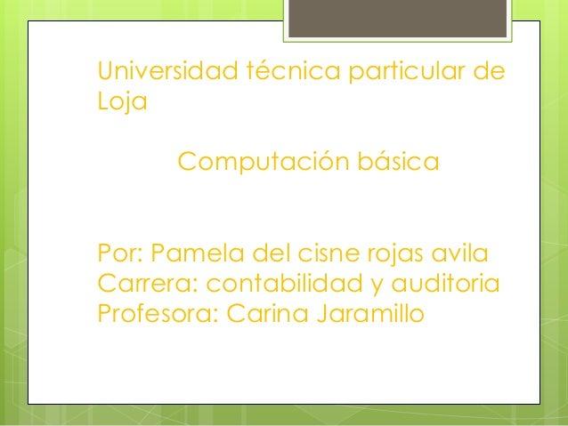 Universidad técnica particular deLoja      Computación básicaPor: Pamela del cisne rojas avilaCarrera: contabilidad y audi...