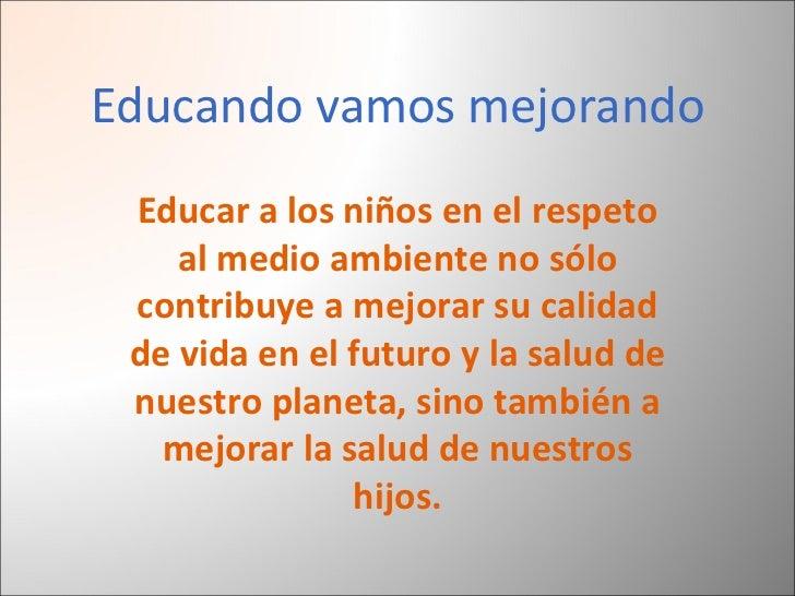 Educando vamos mejorando Educar a los niños en el respeto al medio ambiente no sólo contribuye a mejorar su calidad de vid...