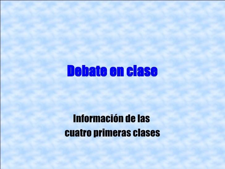 Debate en clase  Información de lascuatro primeras clases