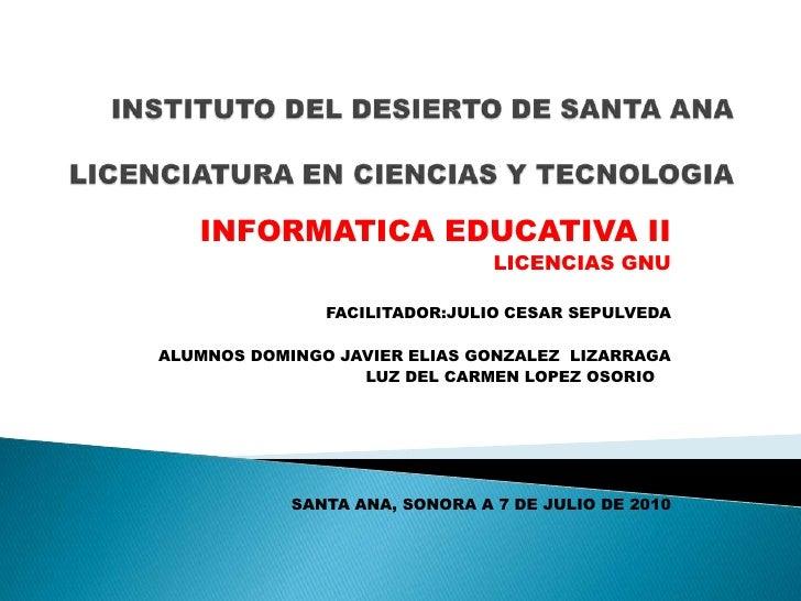 INSTITUTO DEL DESIERTO DE SANTA ANALICENCIATURA EN CIENCIAS Y TECNOLOGIA<br />INFORMATICA EDUCATIVA II<br />LICENCIAS GNU<...