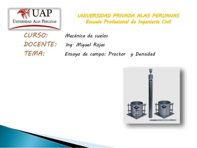 UNIVERSIDAD PRIVADA ALAS PERUANAS Escuela Profesional de Ingeniería Civil CURSO: Mecánica de suelos DOCENTE: Ing. Miguel R...