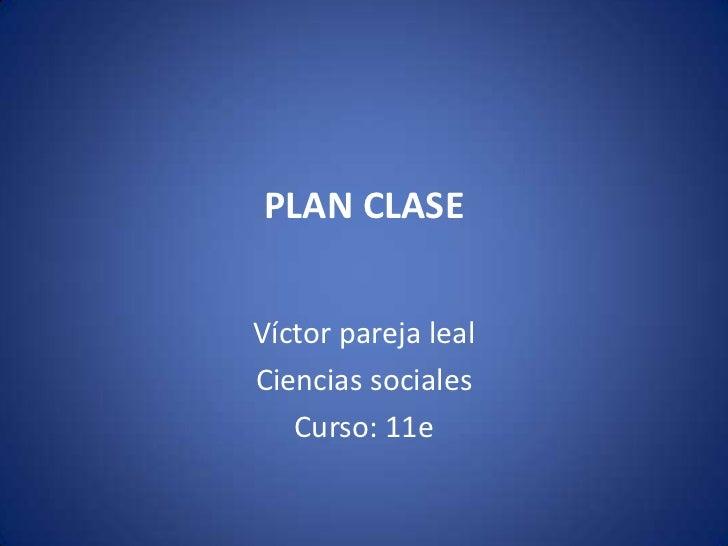 Plan clase<br />Víctor pareja leal<br />Ciencias sociales<br />Curso: 11e<br />