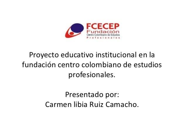 Proyecto educativo institucional en lafundación centro colombiano de estudios             profesionales.          Presenta...