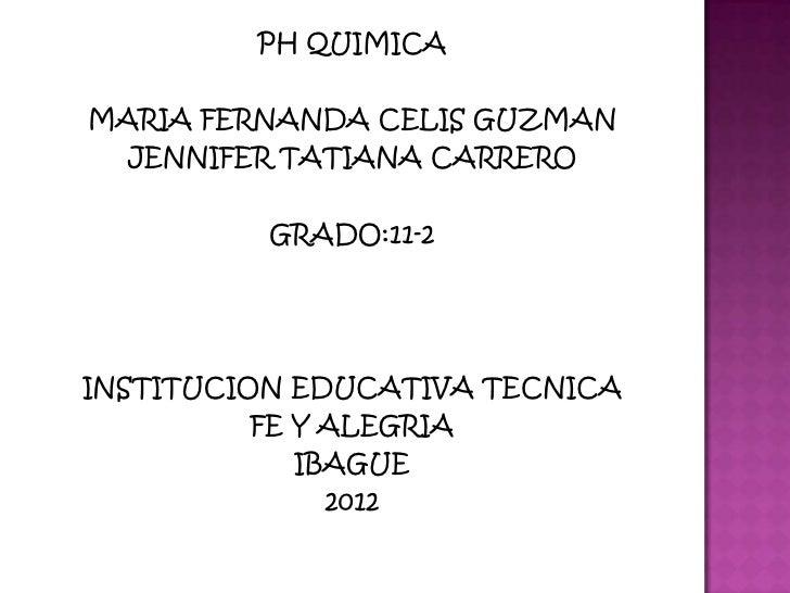 PH QUIMICAMARIA FERNANDA CELIS GUZMAN  JENNIFER TATIANA CARRERO          GRADO:11-2INSTITUCION EDUCATIVA TECNICA          ...