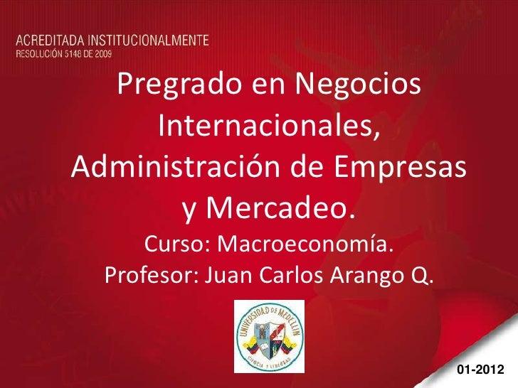 Pregrado en Negocios     Internacionales,Administración de Empresas       y Mercadeo.      Curso: Macroeconomía.  Profesor...